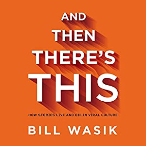 And Then There's This: How Stories Live and Die in Viral Culture | [Bill Wasik]