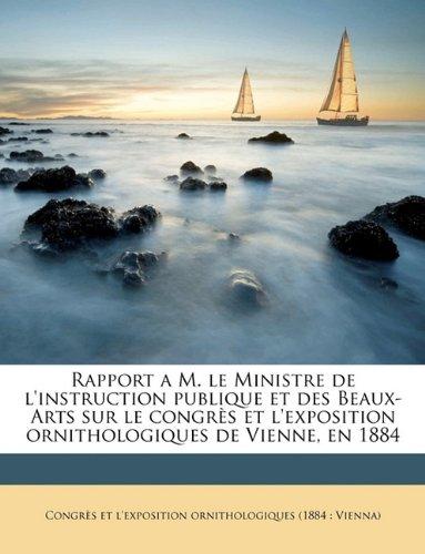 Rapport a M. le Ministre de l'instruction publique et des Beaux-Arts sur le congrès et l'exposition ornithologiques de Vienne, en 1884