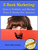 E-Book Marketing: How To Publish and Market Your E-Books For Amazon
