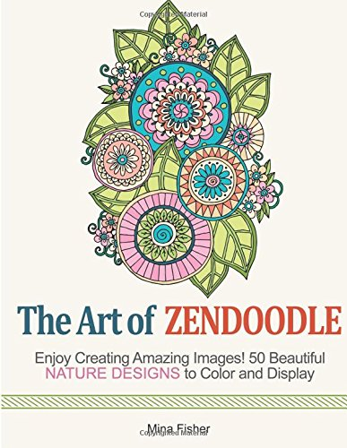 The Art of Zendoodle: Enjoy Creating Amazing Images! 50 Beautiful Nature Designs to Color and Display (nature, animal presents, flower pattern)