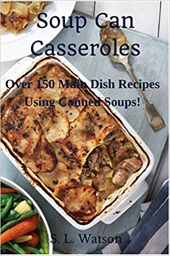 Soup Can Casseroles: Over 150 Main Dish Recipes Using Canned Soups (Southern Cooking Recipes Book 7)