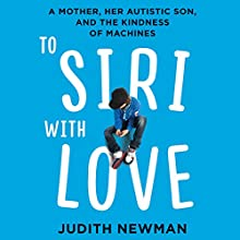To Siri with Love: A Mother, her Autistic Son, and the Kindness of Machines Audiobook by Judith Newman Narrated by Cris Dukehart