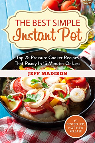 The Best Simple Instant Pot: Top 25 Pressure Cooker Recipes That Ready In 30 Minutes Or Less (Good Food Series) by Jeff Madison