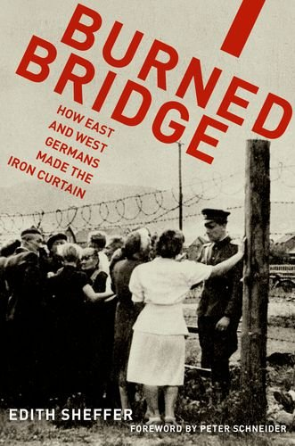 Burned Bridge: How East and West Germans Made the Iron Curtain, Edith Sheffer
