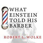 What Einstein Told His Barber: More Scientific Answers to Everyday Questions (       UNABRIDGED) by Robert L. Wolke Narrated by Stephen Hoye