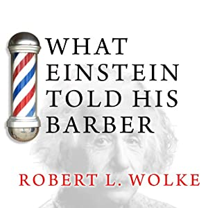 What Einstein Told His Barber: More Scientific Answers to Everyday Questions | [Robert L. Wolke]
