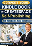 Convert Your Kindle Book to CreateSpace Self-Publishing: Sell More Books, Make More Money (How to Be Published Author's Guides)