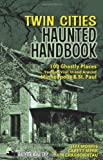 Twin Cities Haunted Handbook: 100 Ghostly Places You Can Visit in and Around Minneapolis and St. Paul (Americas Haunted Road Trip)