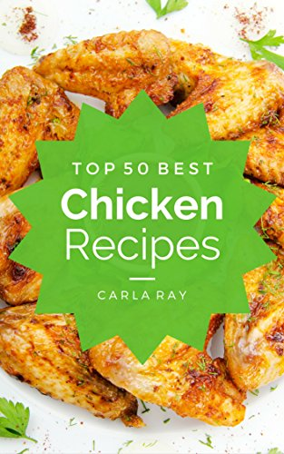 Chicken: Top 50 Best Chicken Recipes - The Quick, Easy, & Delicious Everyday Cookbook! by Carla Ray