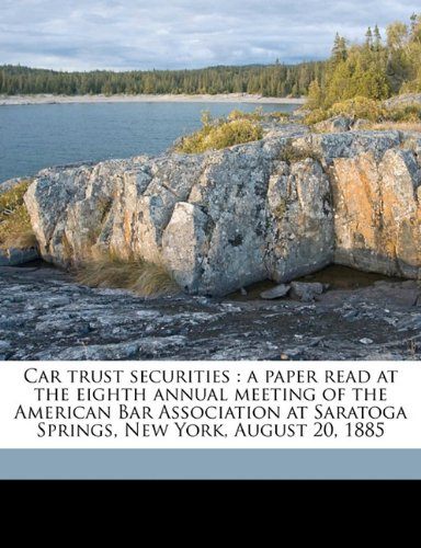 Car Trust Securities: A Paper Read at the Eighth Annual Meeting of the American Bar Association at Saratoga Springs, New York, August 20, 18