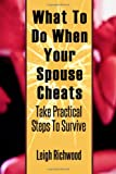 What To Do When Your Spouse Cheats: Take Practical Steps To Survive (Volume 1)