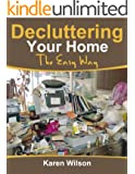 Decluttering Your Home; The Easy Way: The Complete guide on Decluttering, Get Tips On Organizing And Bringing Order Back To Your Home