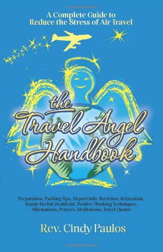 The Travel Angel Handbook, A Complete Guide to Reduce the Stress of Air Travel: Preparation, Packing Tips, Airport Info,