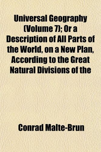Universal Geography (Volume 7); Or a Description of All Parts of the World, on a New Plan, According to the Great Natural Divisions of the