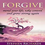 Forgive: Mend Your Life, Take Control and Grow Strong Again | Stephen Richards