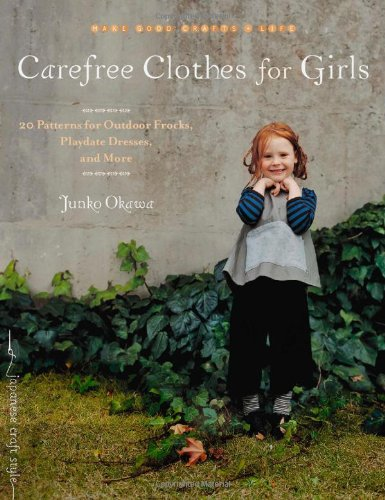 Carefree Clothes for Girls: 20 Patterns for Outdoor Frocks, Playdate Dresses, and More (Make Good: Crafts + Life)