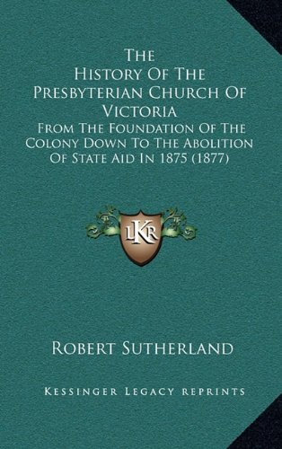 The History of the Presbyterian Church of Victoria: From the Foundation of the Colony Down to the Abolition of State Aid in 1875 (1877)