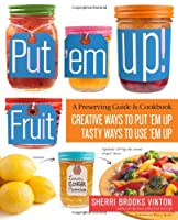 Put &#39;em Up! Fruit: A Preserving Guide & Cookbook: Creative Ways to Put &#39;em Up, Tasty Ways to Use &#39;em Up
