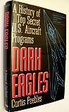 Dark Eagles: A History of Top Secret U.S. Aircraft Programs