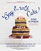 Say It with Cake: Over 80 Show Stoppers from the Boy Who Bakes. Edd Kimber