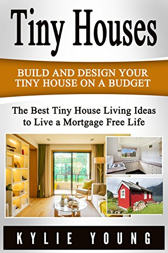 Tiny Houses: Build and Design Your Tiny House on a Budget: The Best Tiny House Living Ideas to Live a Mortgage...
