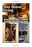 Tiny House Living: 20 Small Space Ideas To Organize, De-Clutter And Utilize Your Space: (tiny house living, tiny house plans, tiny house construction, ... space decorating, small space organizing)
