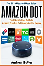 Amazon Echo: Dot:The Ultimate User Guide to Amazon Echo Dot 2nd Generation For Newbie (Amazon Echo Dot, user manual, Amazon Echo, tips and tricks, ... Prime, smart devices, internet) (Volume 6)