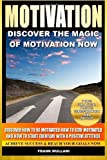 Motivation - Discover the Magic of Motivation: Discover how to be motivated, how to stay motivated and how to start everyday with a positive attitude ... thinking and motivational books) (Volume 1)