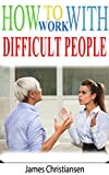 img - for How To Work With Difficult People: The 4 Things You're Do Wrong At Work (And The 1 You're Probably Already Doing) book / textbook / text book