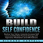 Build Self Confidence: Realize Your Value, Instantly Increase Self Love and Manifest Positive Energy with Hypnosis, Meditation and Affirmations | Richard Hartell