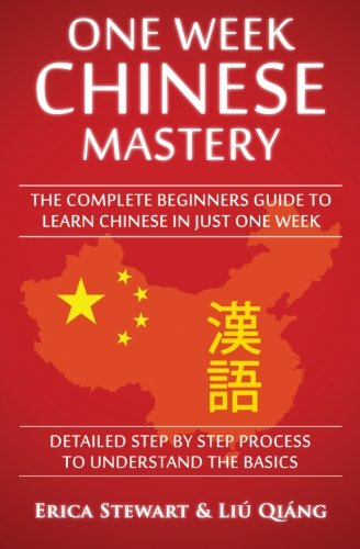 Chinese: One Week Chinese Mastery: The Complete Beginner's Guide to Learning Chinese in just 1 Week! Detailed Step by Step Process to Understand the Basics