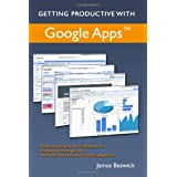 Getting Productive With Google Apps: Increase productivity while cutting costs ~ James Beswick