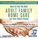 How to Find the Best Adult Family Home Care for Your Elderly Parent: Geriatric Nurse Insider Shows You Where to Start, the Best Questions to Ask, and What to Look out For Audiobook by Joseph Spada Narrated by Kyle Tait