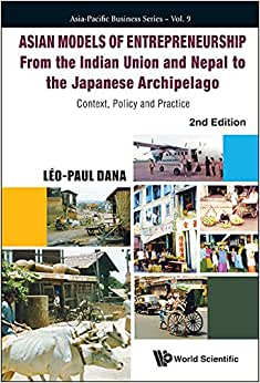 Asian Models Of Entrepreneurship - From The Indian Union And The Kingdom Of Nepal To The Japanese Archipelago: Context, Policy And Practice (2nd Edition) (Asia-Pacific Business - Volume 9)