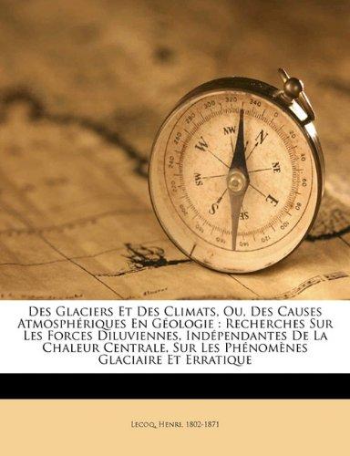 Des glaciers et des climats, ou, Des causes atmosphériques en géologie: recherches sur les forces diluviennes, indépendantes de la chaleur centrale, ... glaciaire et erratique (French Edition)