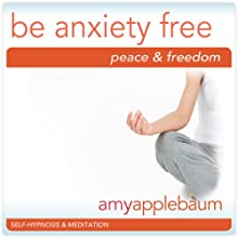 Be Anxiety Free (Self-Hypnosis & Meditation): Embrace Peace & Freedom  by Amy Applebaum Hypnosis Narrated by Amy Applebaum Hypnosis