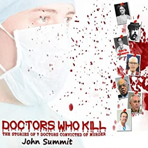 Doctors Who Kill: The Stories of 7 Doctors Convicted of Murder | [John Summit]