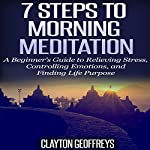 7 Steps to Morning Meditation: A Beginner's Guide to Relieving Stress, Controlling Emotions, and Finding Life Purpose | Clayton Geoffreys