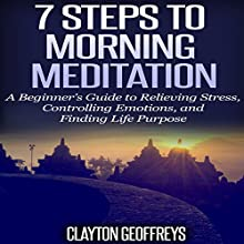 7 Steps to Morning Meditation: A Beginner's Guide to Relieving Stress, Controlling Emotions, and Finding Life Purpose (       UNABRIDGED) by Clayton Geoffreys Narrated by John Eastman