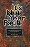 Its Not Your Fault: How Healing Relationships Change Your Brain and Can Help You Overcome a Painful Past