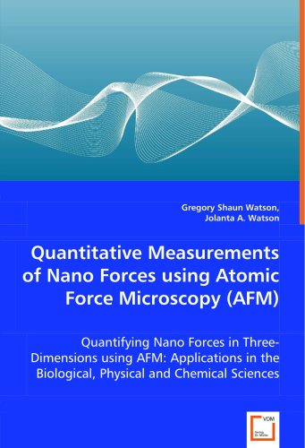 Quantitative Measurements Of Nano Forces Using Atomic Force Microscopy (Afm): Quantifying Nano Forces In Three-Dimensions Using Afm: Applications In The Biological, Physical And Chemical Sciences