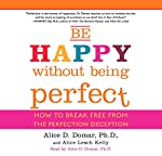Be Happy Without Being Perfect: How to Break Free from the Perfection Deception | Alice D. Domar,Alice Kelly