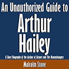 An Unauthorized Guide to Arthur Hailey: A Short Biography of the Author of Airport and The Moneychangers (       UNABRIDGED) by Malcolm Stone Narrated by Kevin Kollins