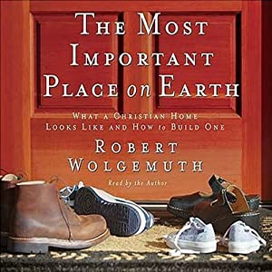 The Most Important Place on Earth: What a Christian Home Looks Like and How to Build One | [Robert Wolgemuth]