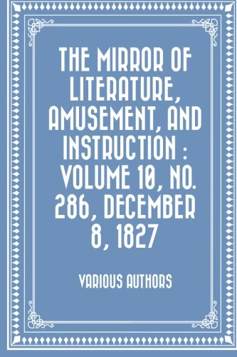 The Mirror of Literature, Amusement, and Instruction : Volume 10, No. 286, December 8, 1827