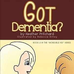 Got Dementia?: Incredible Kid | [Heather Pritchard]