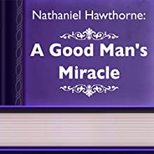 A Good Man's Miracle (Annotated) (       UNABRIDGED) by Nathaniel Hawthorne Narrated by Anastasia Bertollo