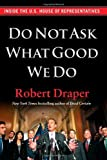 Do Not Ask What Good We Do: Inside the U.S. House of Representatives by Draper, Robert (2012) Hardcover