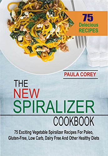The New Spiralizer Cookbook: 75 Exciting Vegetable Spiralizer Recipes For Paleo, Gluten-Free, Low Carb, Dairy Free And Other Healthy Diets by Paula Corey