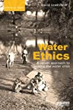 Water Ethics: A Values Approach to Solving the Water Crisis (Earthscan Water Text)
